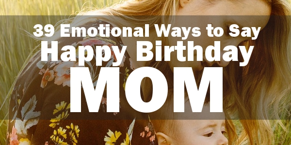 Happy Birthday Mom 220 Emotional Birthday Quotes For Your Mom 2019
